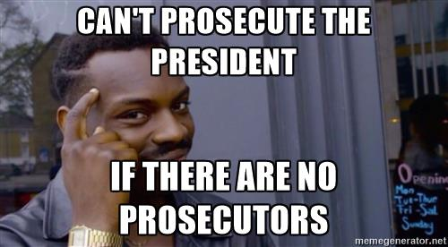 cant-x-if-youre-y-cant-prosecute-the-president-if-there-are-no-prosecutors.jpg